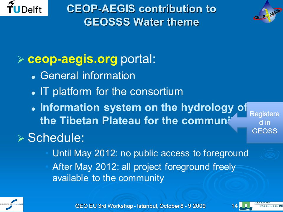GEO EU 3rd Workshop - Istanbul, October 8 - 9 200914 CEOP-AEGIS contribution to GEOSSS Water theme ceop-aegis.org portal: General information IT platform for the consortium Information system on the hydrology of the Tibetan Plateau for the community Schedule: Until May 2012: no public access to foreground After May 2012: all project foreground freely available to the community Registere d in GEOSS