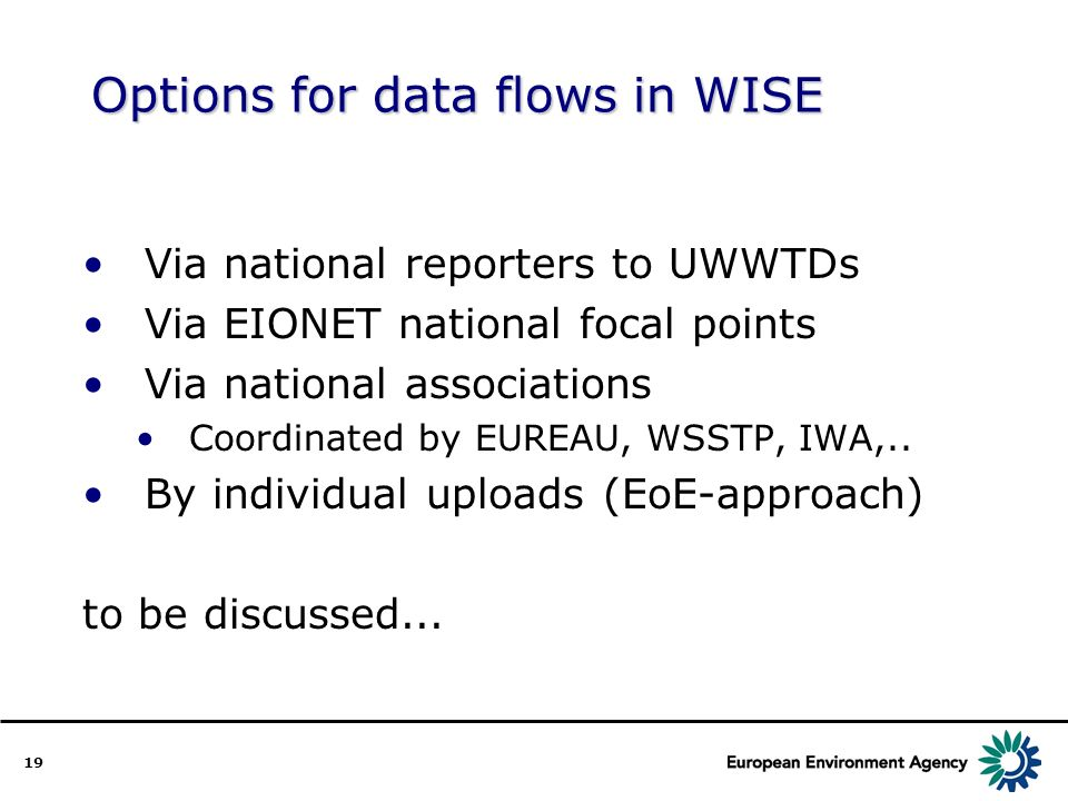 19 Options for data flows in WISE Via national reporters to UWWTDs Via EIONET national focal points Via national associations Coordinated by EUREAU, WSSTP, IWA,..