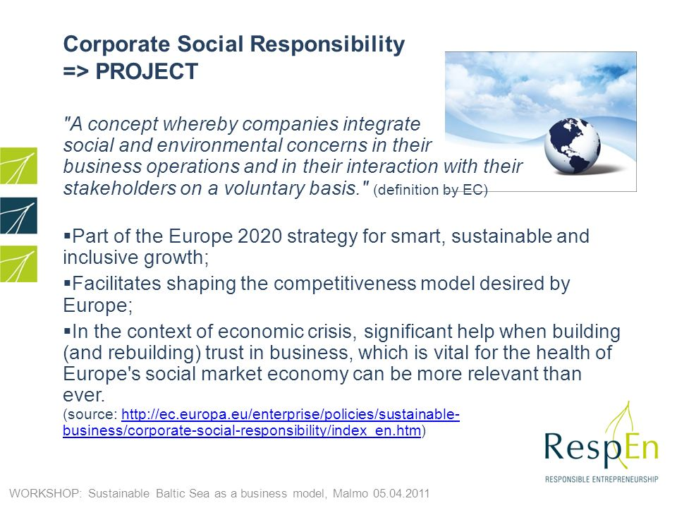 Corporate Social Responsibility => PROJECT A concept whereby companies integrate social and environmental concerns in their business operations and in their interaction with their stakeholders on a voluntary basis. (definition by EC) Part of the Europe 2020 strategy for smart, sustainable and inclusive growth; Facilitates shaping the competitiveness model desired by Europe; In the context of economic crisis, significant help when building (and rebuilding) trust in business, which is vital for the health of Europe s social market economy can be more relevant than ever.