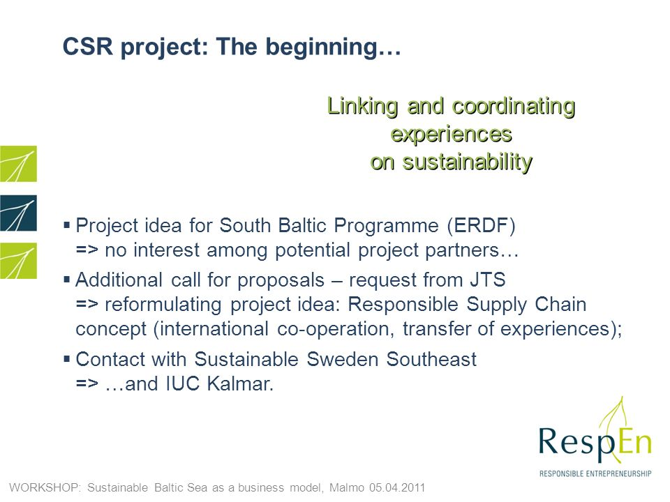 CSR project: The beginning… Project idea for South Baltic Programme (ERDF) => no interest among potential project partners… Additional call for proposals – request from JTS => reformulating project idea: Responsible Supply Chain concept (international co-operation, transfer of experiences); Contact with Sustainable Sweden Southeast => …and IUC Kalmar.