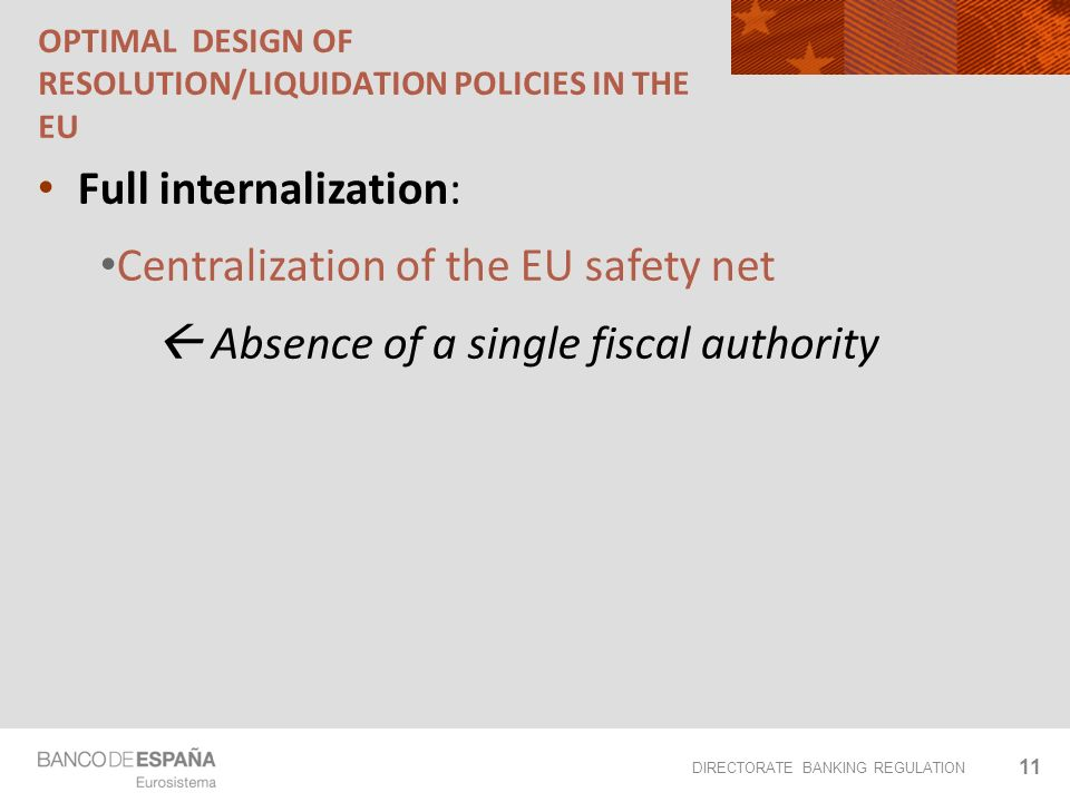 DIRECTORATE BANKING REGULATION OPTIMAL DESIGN OF RESOLUTION/LIQUIDATION POLICIES IN THE EU Full internalization: Centralization of the EU safety net Absence of a single fiscal authority 11