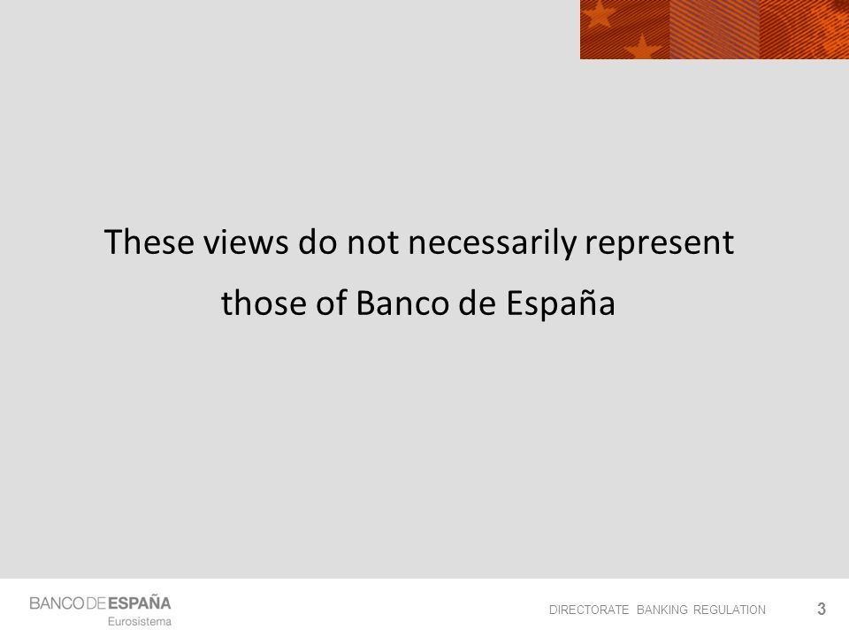 DIRECTORATE BANKING REGULATION These views do not necessarily represent those of Banco de España 3
