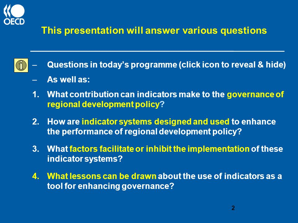 This presentation will answer various questions –Questions in todays programme (click icon to reveal & hide) –As well as: 1.What contribution can indicators make to the governance of regional development policy.