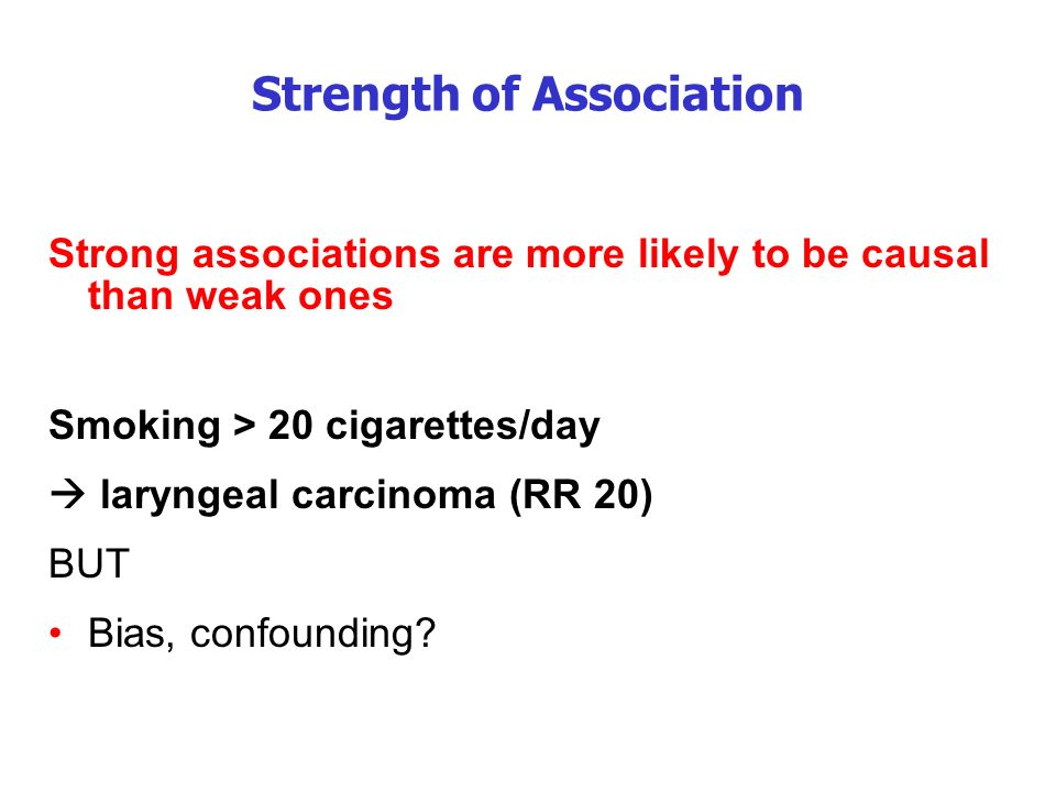 Strength of Association Strong associations are more likely to be causal than weak ones Smoking > 20 cigarettes/day laryngeal carcinoma (RR 20) BUT Bias, confounding
