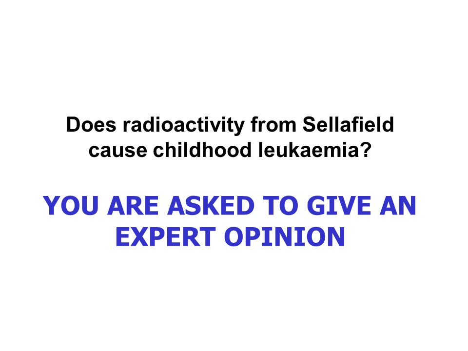 YOU ARE ASKED TO GIVE AN EXPERT OPINION Does radioactivity from Sellafield cause childhood leukaemia