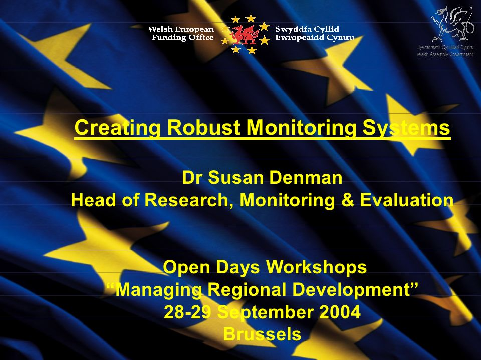 Creating Robust Monitoring Systems Dr Susan Denman Head of Research, Monitoring & Evaluation Open Days Workshops Managing Regional Development 28-29 September 2004 Brussels