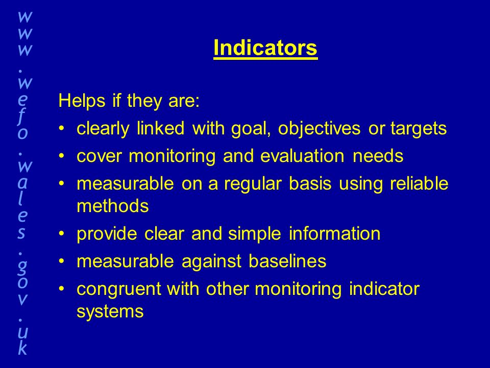 Indicators Helps if they are: clearly linked with goal, objectives or targets cover monitoring and evaluation needs measurable on a regular basis using reliable methods provide clear and simple information measurable against baselines congruent with other monitoring indicator systems www.wefo.wales.gov.ukwww.wefo.wales.gov.uk