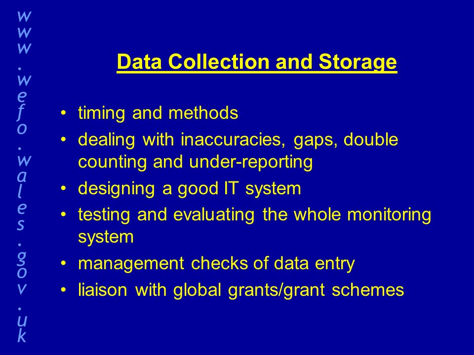 Data Collection and Storage timing and methods dealing with inaccuracies, gaps, double counting and under-reporting designing a good IT system testing and evaluating the whole monitoring system management checks of data entry liaison with global grants/grant schemes www.wefo.wales.gov.ukwww.wefo.wales.gov.uk