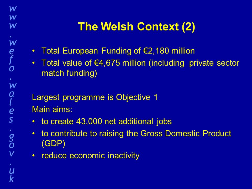 The Welsh Context (2) Total European Funding of 2,180 million Total value of 4,675 million (including private sector match funding) Largest programme is Objective 1 Main aims: to create 43,000 net additional jobs to contribute to raising the Gross Domestic Product (GDP) reduce economic inactivity www.wefo.wales.gov.ukwww.wefo.wales.gov.uk