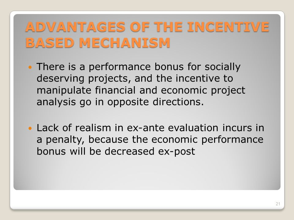 ADVANTAGES OF THE INCENTIVE BASED MECHANISM There is a performance bonus for socially deserving projects, and the incentive to manipulate financial and economic project analysis go in opposite directions.