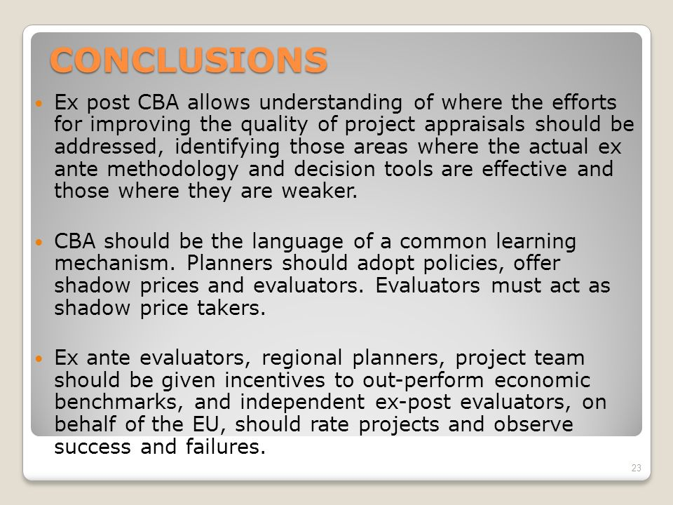 CONCLUSIONS Ex post CBA allows understanding of where the efforts for improving the quality of project appraisals should be addressed, identifying those areas where the actual ex ante methodology and decision tools are effective and those where they are weaker.