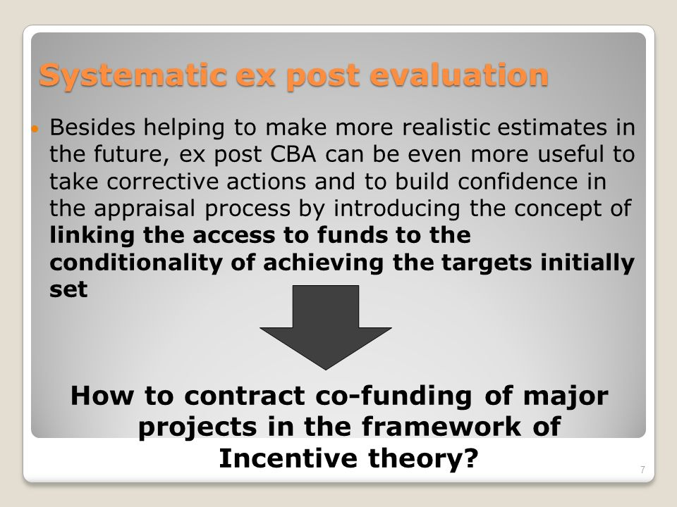 Systematic ex post evaluation Besides helping to make more realistic estimates in the future, ex post CBA can be even more useful to take corrective actions and to build confidence in the appraisal process by introducing the concept of linking the access to funds to the conditionality of achieving the targets initially set How to contract co-funding of major projects in the framework of Incentive theory.