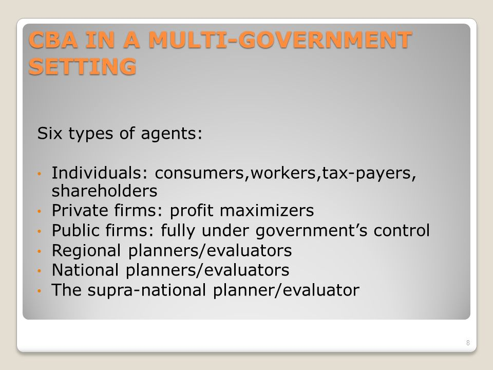 CBA IN A MULTI-GOVERNMENT SETTING Six types of agents: Individuals: consumers,workers,tax-payers, shareholders Private firms: profit maximizers Public firms: fully under governments control Regional planners/evaluators National planners/evaluators The supra-national planner/evaluator 8