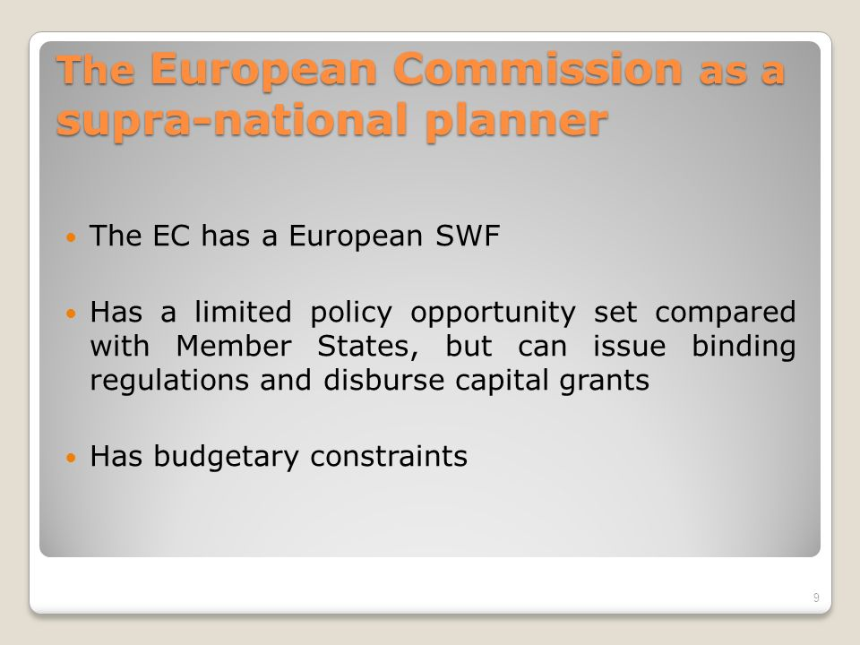 The European Commission as a supra-national planner The EC has a European SWF Has a limited policy opportunity set compared with Member States, but can issue binding regulations and disburse capital grants Has budgetary constraints 9