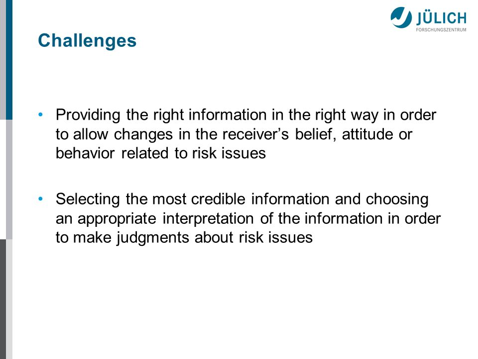 Challenges Providing the right information in the right way in order to allow changes in the receivers belief, attitude or behavior related to risk issues Selecting the most credible information and choosing an appropriate interpretation of the information in order to make judgments about risk issues