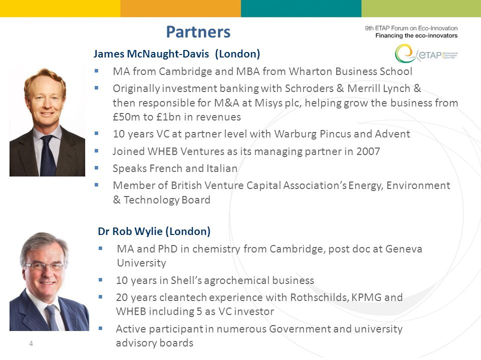 4 Partners James McNaught-Davis (London) MA from Cambridge and MBA from Wharton Business School Originally investment banking with Schroders & Merrill Lynch & then responsible for M&A at Misys plc, helping grow the business from £50m to £1bn in revenues 10 years VC at partner level with Warburg Pincus and Advent Joined WHEB Ventures as its managing partner in 2007 Speaks French and Italian Member of British Venture Capital Associations Energy, Environment & Technology Board Dr Rob Wylie (London) MA and PhD in chemistry from Cambridge, post doc at Geneva University 10 years in Shells agrochemical business 20 years cleantech experience with Rothschilds, KPMG and WHEB including 5 as VC investor Active participant in numerous Government and university advisory boards