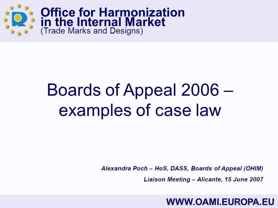 Office for Harmonization in the Internal Market (Trade Marks and Designs) WWW.OAMI.EUROPA.EU Boards of Appeal 2006 – examples of case law Alexandra Poch – HoS, DASS, Boards of Appeal (OHIM) Liaison Meeting – Alicante, 15 June 2007