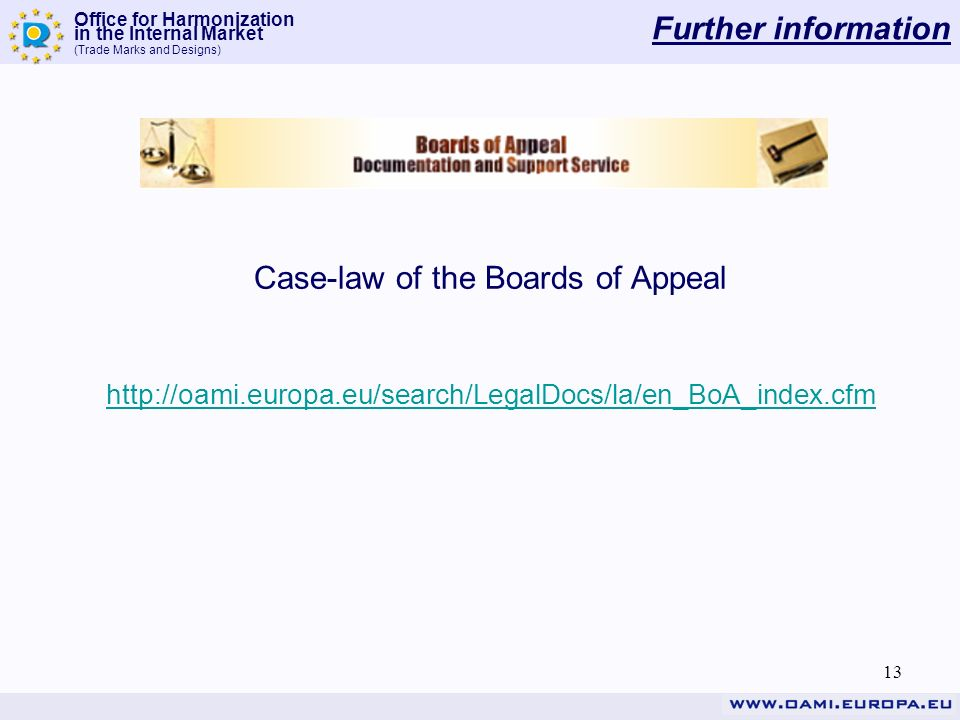 Office for Harmonization in the Internal Market (Trade Marks and Designs) 13 Further information Case-law of the Boards of Appeal http://oami.europa.eu/search/LegalDocs/la/en_BoA_index.cfm