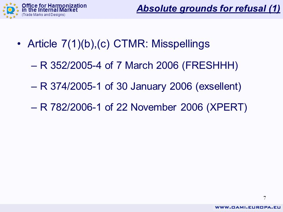 Office for Harmonization in the Internal Market (Trade Marks and Designs) 7 Absolute grounds for refusal (1) Article 7(1)(b),(c) CTMR: Misspellings –R 352/2005-4 of 7 March 2006 (FRESHHH) –R 374/2005-1 of 30 January 2006 (exsellent) –R 782/2006-1 of 22 November 2006 (XPERT)