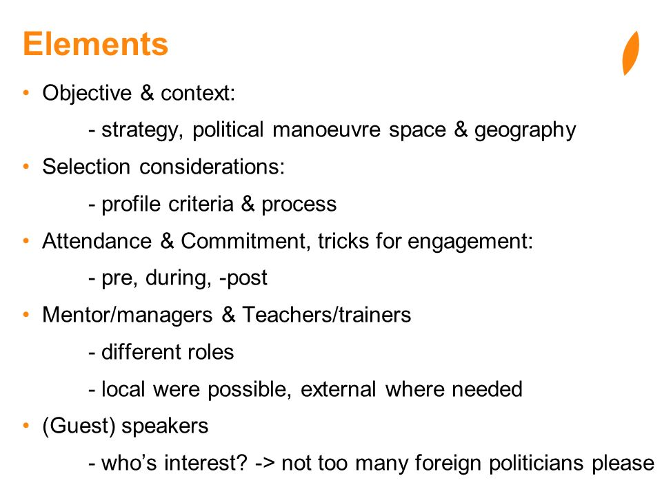 Elements Objective & context: - strategy, political manoeuvre space & geography Selection considerations: - profile criteria & process Attendance & Commitment, tricks for engagement: - pre, during, -post Mentor/managers & Teachers/trainers - different roles - local were possible, external where needed (Guest) speakers - whos interest.
