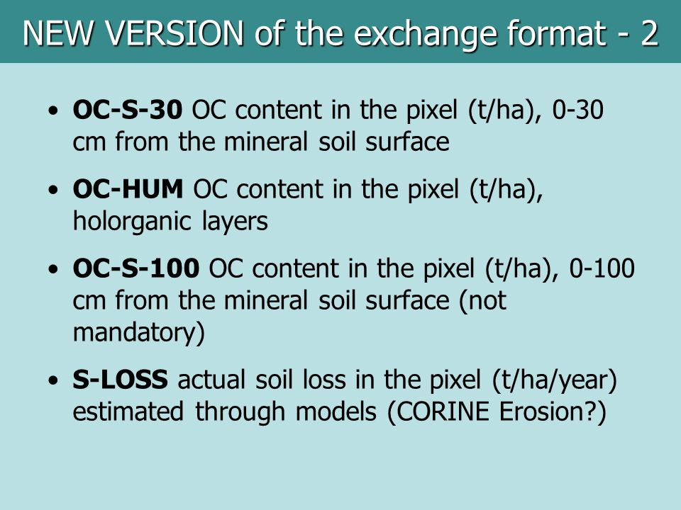 OC-S-30 OC content in the pixel (t/ha), 0-30 cm from the mineral soil surface OC-HUM OC content in the pixel (t/ha), holorganic layers OC-S-100 OC content in the pixel (t/ha), 0-100 cm from the mineral soil surface (not mandatory) S-LOSS actual soil loss in the pixel (t/ha/year) estimated through models (CORINE Erosion ) NEW VERSION of the exchange format - 2