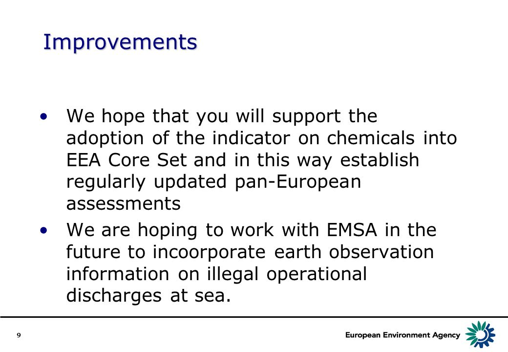 9 Improvements We hope that you will support the adoption of the indicator on chemicals into EEA Core Set and in this way establish regularly updated pan-European assessments We are hoping to work with EMSA in the future to incoorporate earth observation information on illegal operational discharges at sea.