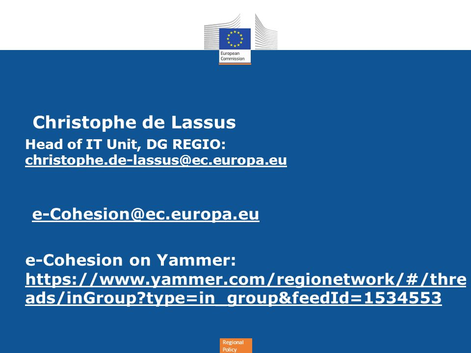 Regional Policy Christophe de Lassus Head of IT Unit, DG REGIO: christophe.de-lassus@ec.europa.eu e-Cohesion@ec.europa.eu e-Cohesion on Yammer: https://www.yammer.com/regionetwork/#/thre ads/inGroup type=in_group&feedId=1534553