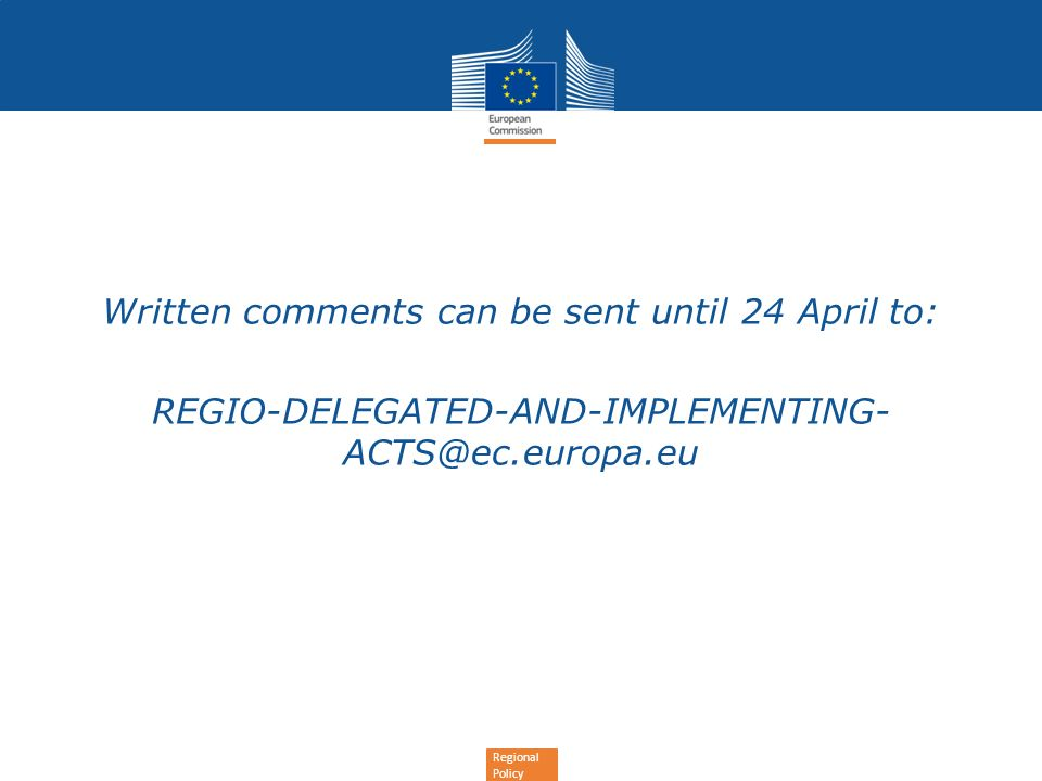 Regional Policy Written comments can be sent until 24 April to: REGIO-DELEGATED-AND-IMPLEMENTING- ACTS@ec.europa.eu