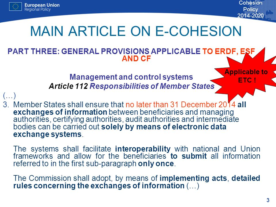 3 Cohesion Policy MAIN ARTICLE ON E-COHESION PART THREE: GENERAL PROVISIONS APPLICABLE TO ERDF, ESF AND CF Management and control systems Article 112 Responsibilities of Member States (…) 3.Member States shall ensure that no later than 31 December 2014 all exchanges of information between beneficiaries and managing authorities, certifying authorities, audit authorities and intermediate bodies can be carried out solely by means of electronic data exchange systems.