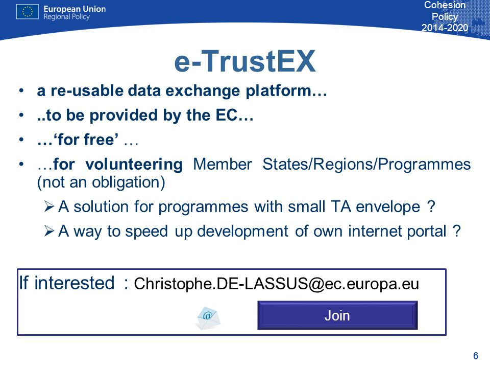 6 Cohesion Policy e-TrustEX a re-usable data exchange platform…..to be provided by the EC… …for free … …for volunteering Member States/Regions/Programmes (not an obligation) A solution for programmes with small TA envelope .
