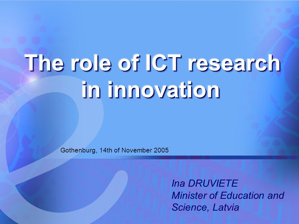 14.11.2005 The role of ICT research in innovation 1 Gothenburg, 14th of November 2005 Ina DRUVIETE Minister of Education and Science, Latvia