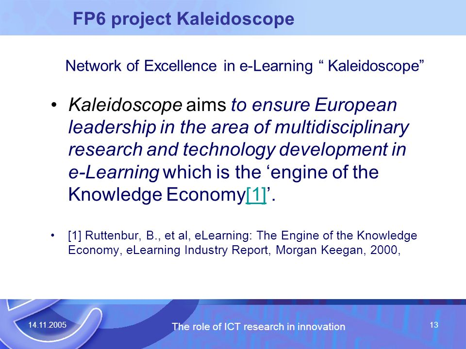 14.11.2005 The role of ICT research in innovation 13 FP6 project Kaleidoscope Kaleidoscope aims to ensure European leadership in the area of multidisciplinary research and technology development in e-Learning which is the engine of the Knowledge Economy[1].[1] [1] Ruttenbur, B., et al, eLearning: The Engine of the Knowledge Economy, eLearning Industry Report, Morgan Keegan, 2000, Network of Excellence in e-Learning Kaleidoscope