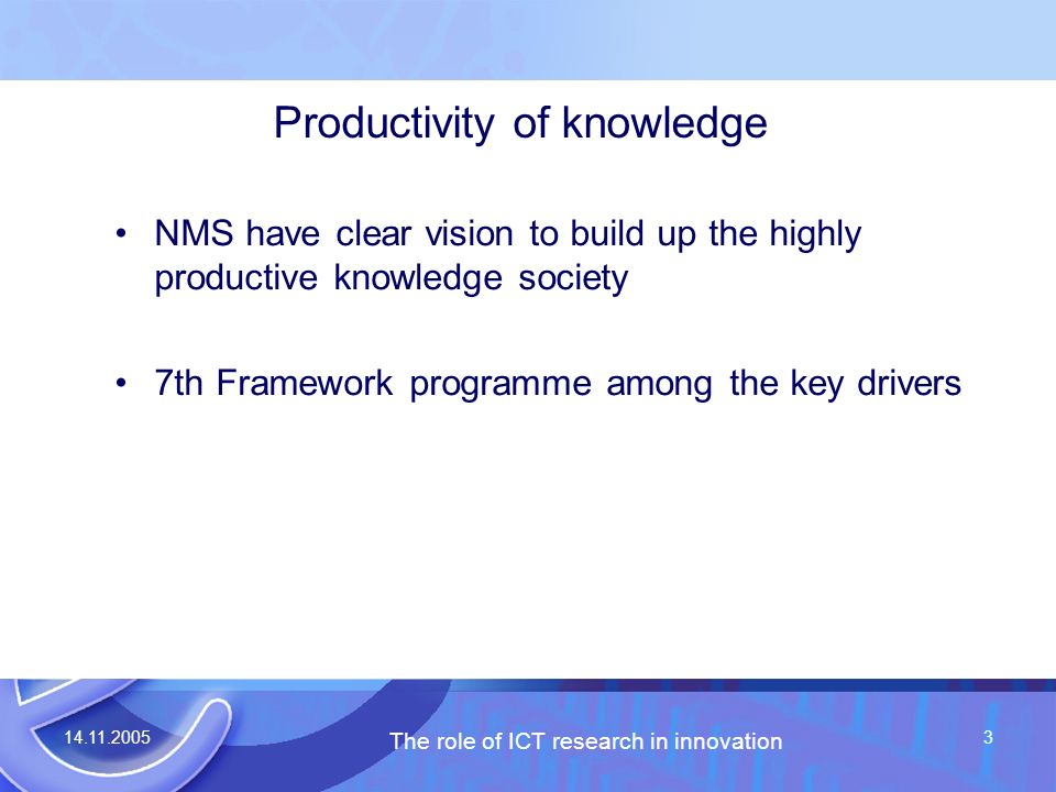 14.11.2005 The role of ICT research in innovation 3 Productivity of knowledge NMS have clear vision to build up the highly productive knowledge society 7th Framework programme among the key drivers
