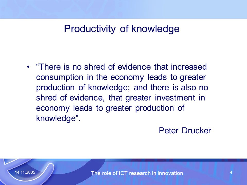 14.11.2005 The role of ICT research in innovation 4 Productivity of knowledge There is no shred of evidence that increased consumption in the economy leads to greater production of knowledge; and there is also no shred of evidence, that greater investment in economy leads to greater production of knowledge.