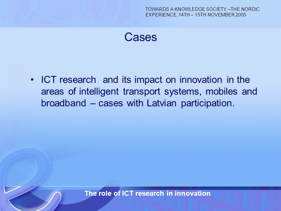 14.11.2005 The role of ICT research in innovation 6 ICT research and its impact on innovation in the areas of intelligent transport systems, mobiles and broadband – cases with Latvian participation.