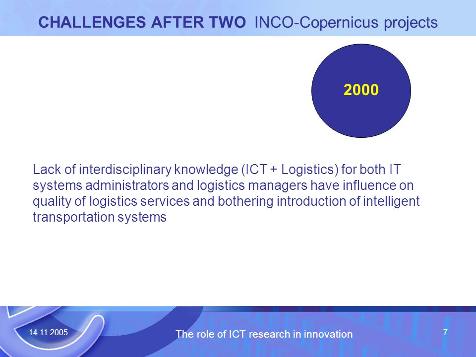 14.11.2005 The role of ICT research in innovation 7 CHALLENGES AFTER TWO INCO-Copernicus projects Lack of interdisciplinary knowledge (ICT + Logistics) for both IT systems administrators and logistics managers have influence on quality of logistics services and bothering introduction of intelligent transportation systems 2000