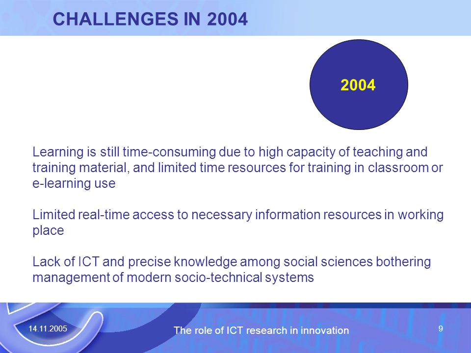 14.11.2005 The role of ICT research in innovation 9 CHALLENGES IN 2004 Learning is still time-consuming due to high capacity of teaching and training material, and limited time resources for training in classroom or e-learning use Limited real-time access to necessary information resources in working place Lack of ICT and precise knowledge among social sciences bothering management of modern socio-technical systems 2004