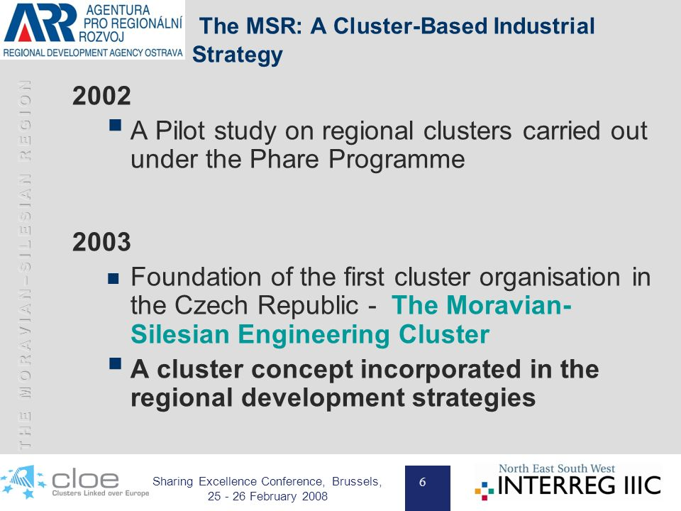 6 Sharing Excellence Conference, Brussels, 25 - 26 February 2008 The MSR: A Cluster-Based Industrial Strategy 2002 A Pilot study on regional clusters carried out under the Phare Programme 2003 Foundation of the first cluster organisation in the Czech Republic - The Moravian- Silesian Engineering Cluster A cluster concept incorporated in the regional development strategies