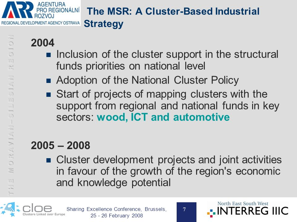7 Sharing Excellence Conference, Brussels, 25 - 26 February 2008 The MSR: A Cluster-Based Industrial Strategy 2004 Inclusion of the cluster support in the structural funds priorities on national level Adoption of the National Cluster Policy Start of projects of mapping clusters with the support from regional and national funds in key sectors: wood, ICT and automotive 2005 – 2008 Cluster development projects and joint activities in favour of the growth of the region s economic and knowledge potential