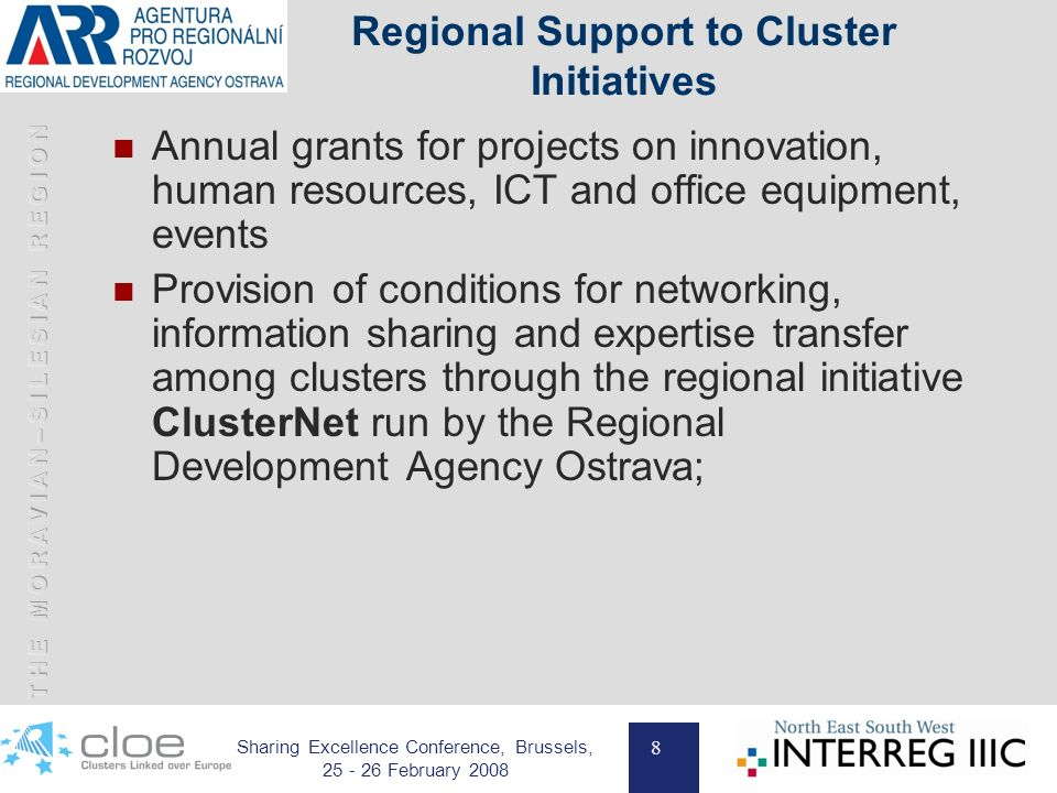 8 Sharing Excellence Conference, Brussels, 25 - 26 February 2008 Regional Support to Cluster Initiatives Annual grants for projects on innovation, human resources, ICT and office equipment, events Provision of conditions for networking, information sharing and expertise transfer among clusters through the regional initiative ClusterNet run by the Regional Development Agency Ostrava;