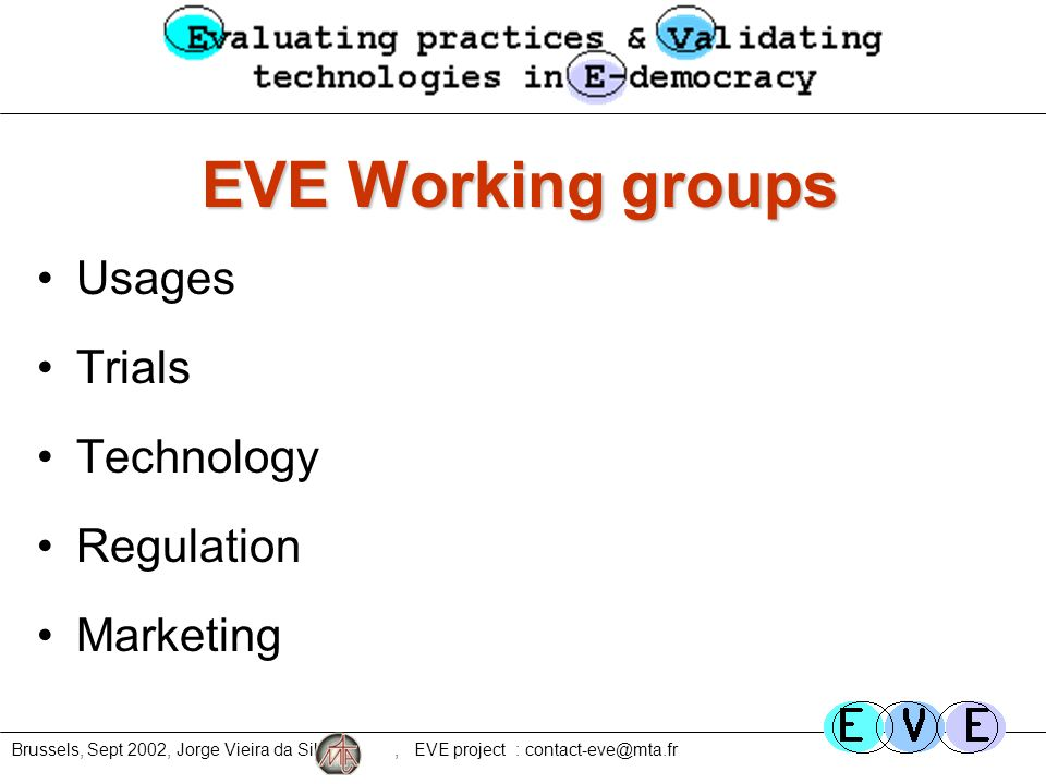 Brussels, Sept 2002, Jorge Vieira da Silva, EVE project : contact-eve@mta.fr EVE Working groups Usages Trials Technology Regulation Marketing