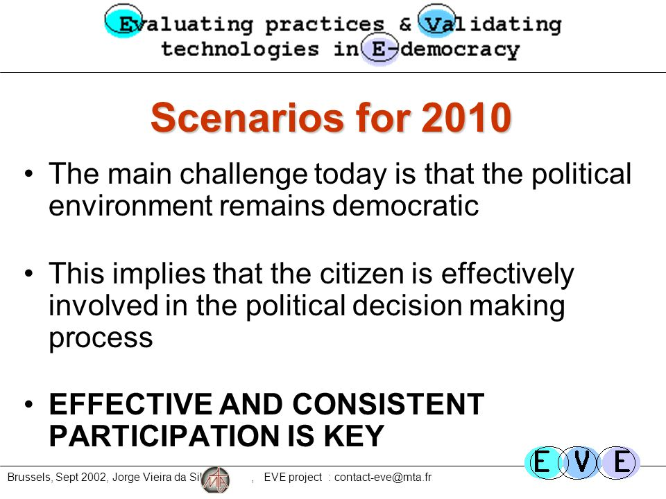 Brussels, Sept 2002, Jorge Vieira da Silva, EVE project : contact-eve@mta.fr Scenarios for 2010 The main challenge today is that the political environment remains democratic This implies that the citizen is effectively involved in the political decision making process EFFECTIVE AND CONSISTENT PARTICIPATION IS KEY