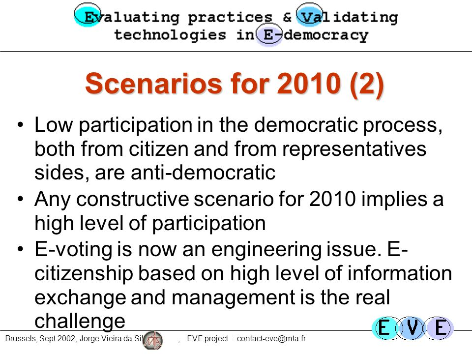 Brussels, Sept 2002, Jorge Vieira da Silva, EVE project : contact-eve@mta.fr Scenarios for 2010 (2) Low participation in the democratic process, both from citizen and from representatives sides, are anti-democratic Any constructive scenario for 2010 implies a high level of participation E-voting is now an engineering issue.