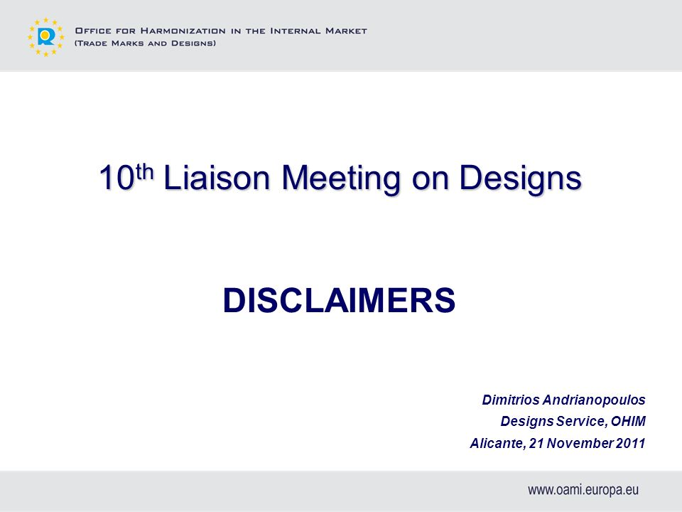 10 th Liaison Meeting on Designs DISCLAIMERS Dimitrios Andrianopoulos Designs Service, OHIM Alicante, 21 November 2011
