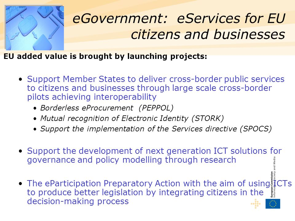 EU added value is brought by launching projects: Support Member States to deliver cross-border public services to citizens and businesses through large scale cross-border pilots achieving interoperability Borderless eProcurement (PEPPOL) Mutual recognition of Electronic Identity (STORK) Support the implementation of the Services directive (SPOCS) Support the development of next generation ICT solutions for governance and policy modelling through research The eParticipation Preparatory Action with the aim of using ICTs to produce better legislation by integrating citizens in the decision-making process eGovernment: eServices for EU citizens and businesses