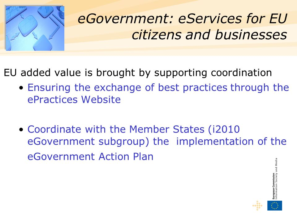 EU added value is brought by supporting coordination Ensuring the exchange of best practices through the ePractices Website Coordinate with the Member States (i2010 eGovernment subgroup) the implementation of the eGovernment Action Plan eGovernment: eServices for EU citizens and businesses
