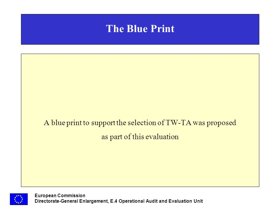 European Commission Directorate-General Enlargement, E.4 Operational Audit and Evaluation Unit The Blue Print A blue print to support the selection of TW-TA was proposed as part of this evaluation