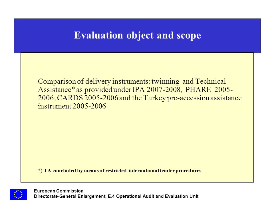 European Commission Directorate-General Enlargement, E.4 Operational Audit and Evaluation Unit Evaluation object and scope Comparison of delivery instruments: twinning and Technical Assistance* as provided under IPA 2007-2008, PHARE 2005- 2006, CARDS 2005-2006 and the Turkey pre-accession assistance instrument 2005-2006 *) TA concluded by means of restricted international tender procedures
