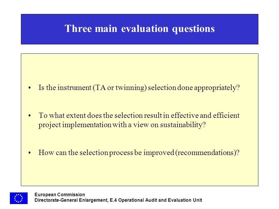European Commission Directorate-General Enlargement, E.4 Operational Audit and Evaluation Unit Three main evaluation questions Is the instrument (TA or twinning) selection done appropriately.