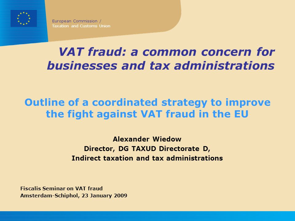 European Commission / Taxation and Customs Union VAT fraud: a common concern for businesses and tax administrations Outline of a coordinated strategy to improve the fight against VAT fraud in the EU Alexander Wiedow Director, DG TAXUD Directorate D, Indirect taxation and tax administrations Fiscalis Seminar on VAT fraud Amsterdam-Schiphol, 23 January 2009